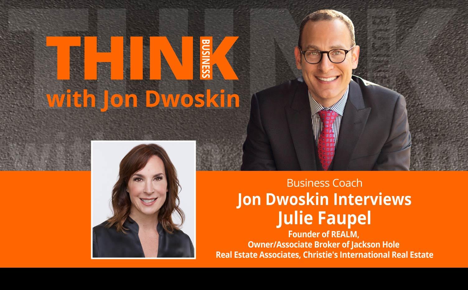 THINK Business Podcast: Jon Dwoskin Interviews Julie Faupel, Founder of REALM, Owner/Associate Broker of Jackson Hole Real Estate Associates, Christie's International Real Estate