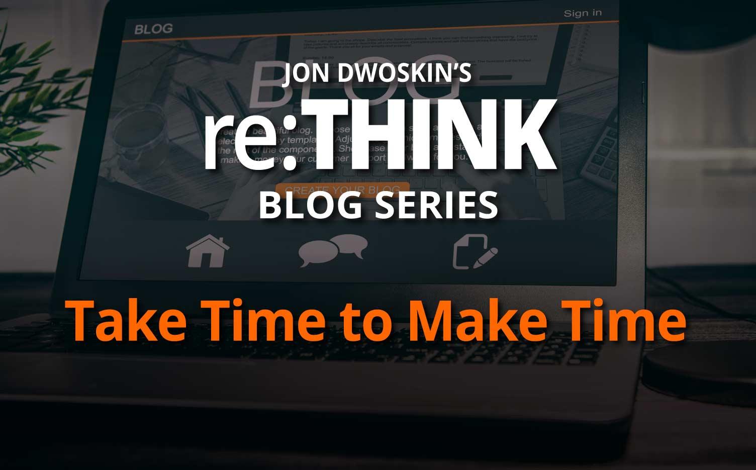 Jon Dwoskin's re:THINK Blog - Take Time to Make Time