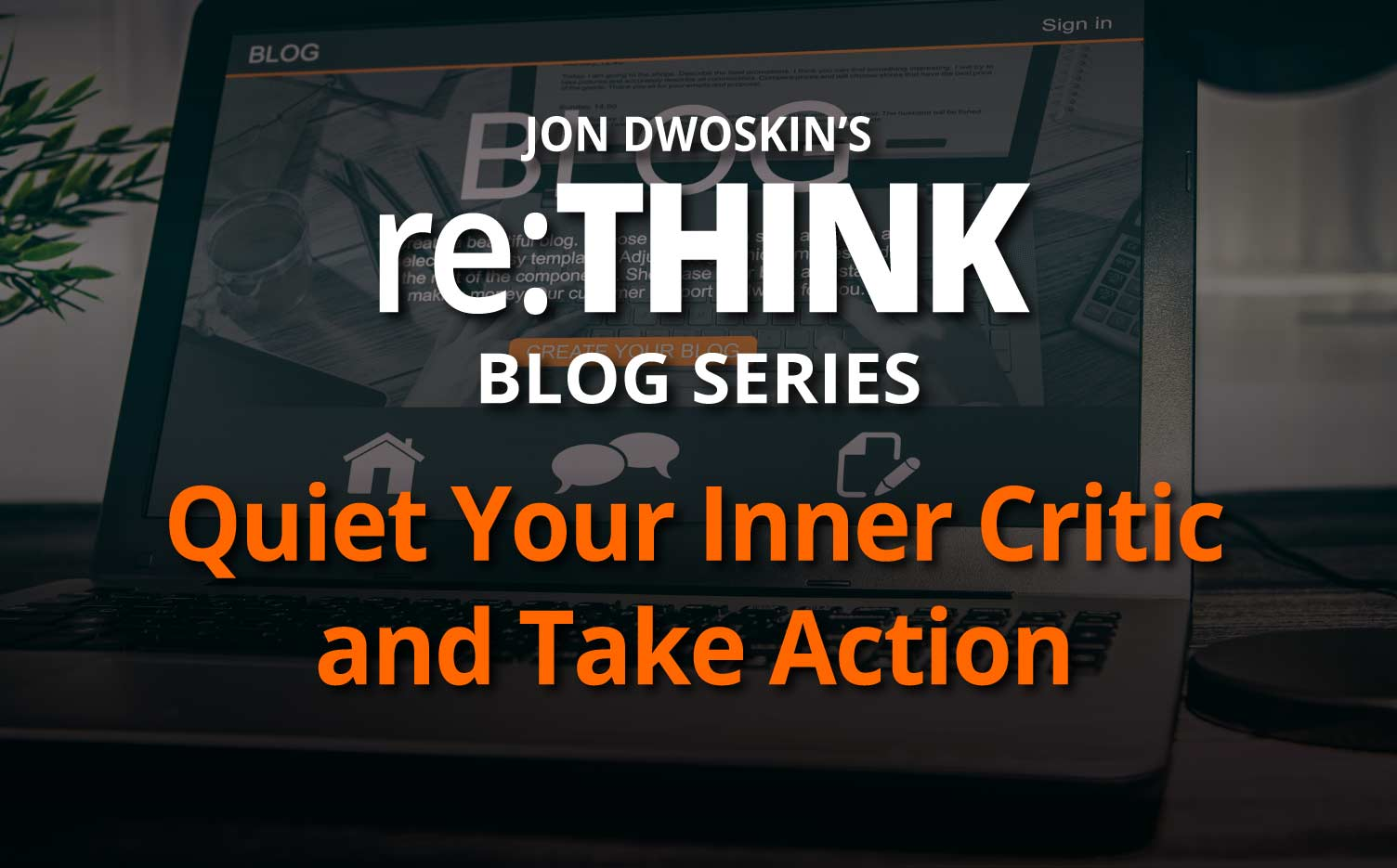 Jon Dwoskin's re:THINK Blog: Quiet Your Inner Critic and Take Action - icon
