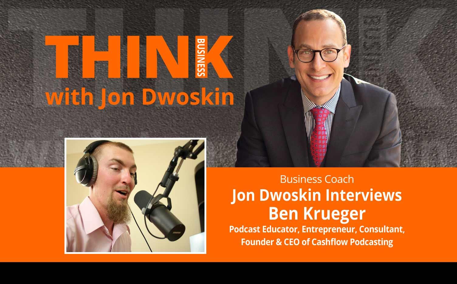 THINK Business Podcast: Jon Dwoskin Interviews Ben Krueger, Podcast Educator, Entrepreneur, Consultant, Founder & CEO of Cashflow Podcasting