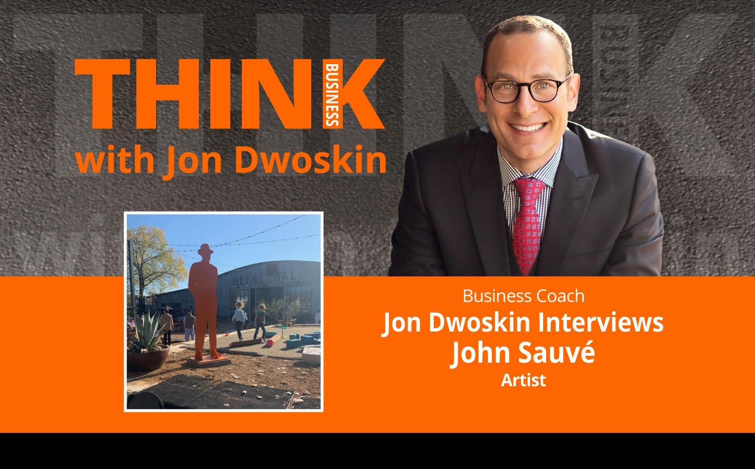 THINK Business Podcast: Jon Dwoskin Interviews John Sauvé, Artist
