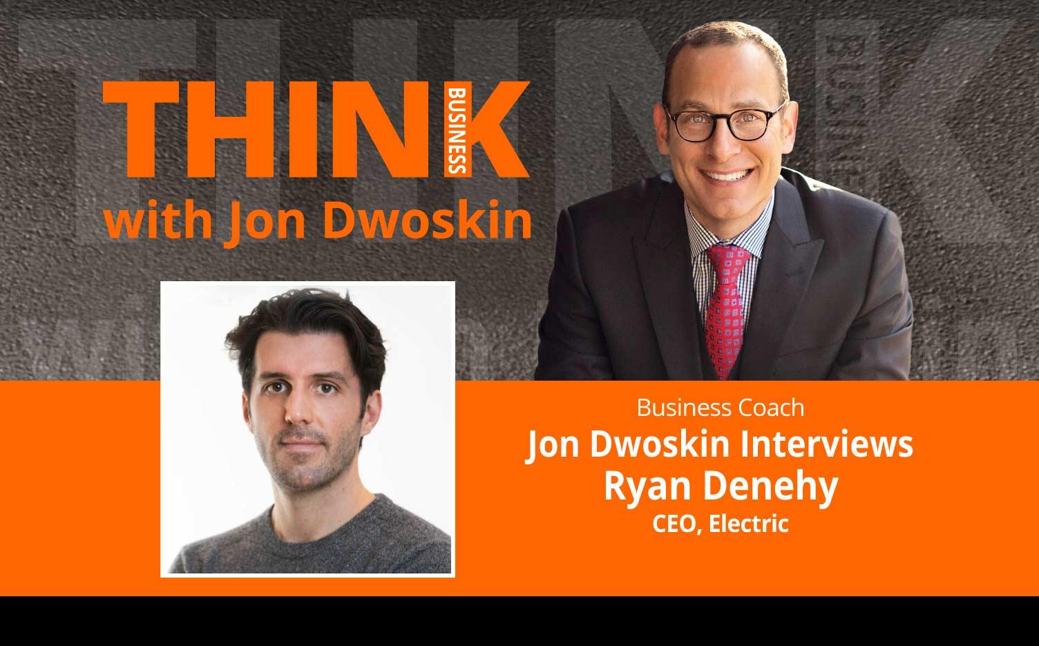 THINK Business Podcast: Jon Dwoskin Interviews Ryan Denehy, CEO, Electric