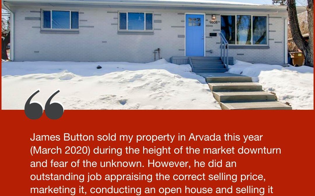 Mike: James Button sold my property in Arvada this year (March 2020) during the height of the market downturn and fear of the unknown.
