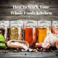 How to Stock Your Whole Foods Kitchen
