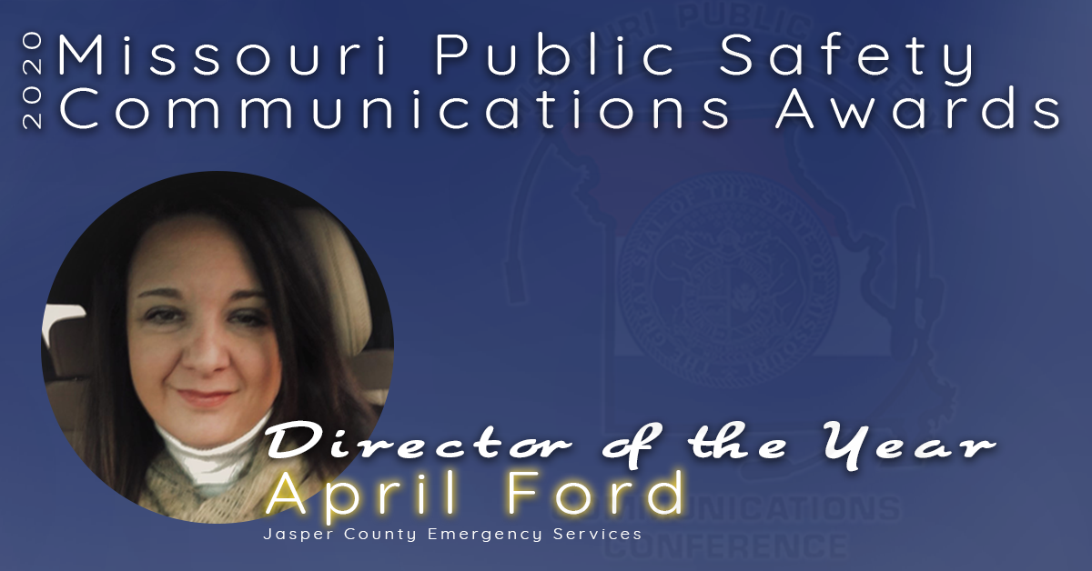 """The 2020 Director of the Year Award goes to April Ford of the Jasper County Emergency Services. April has been serving the citizens and responders of Jasper County, as well as her staff, since 2011. April believes in teamwork and her work family aka """"wamily."""" She fosters a true team attitude with her employees and peers and encourages regular wamily events at JASCO.  April has spent countless hours educating the public, her employees, her peers and lawmakers about the true work of 9-1-1 – from how calls are placed to the standards by which they should be received. She demonstrates a true desire to share what she knows with the rest of her peers. In addition to these, her efforts with the Missouri Public Safety Communications Conference have provided those in Missouri's emergency communications field the opportunity to receive unequivocal training and networking.  Congratulations April Ford, Missouri's 2020 Director of the Year."""