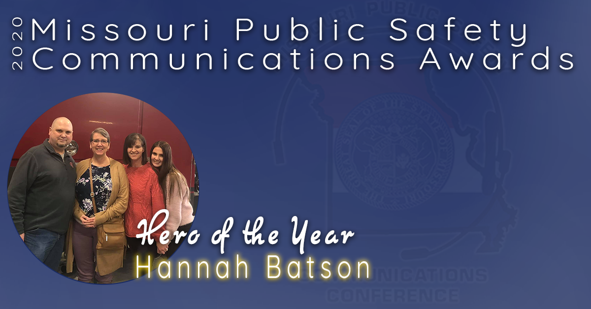 """The 2020 Missouri Public Safety Communications Award for Hero of the Year goes to Hannah Batson from Jasper County, Missouri.  December 19, 2019, just after 1700hrs, Greg Batson (former Jasper County Deputy and Joplin Police Officer) was walking from his hotel in Kansas City to his place of employment, Kansas City Southern Railroad Corporate office, while talking to his wife, Tammy (a former dispatcher), on the phone.  While en route he began to slur his speech and was showing obvious signs of medical distress.  Tammy was able to keep Greg on the phone while Hannah located her father using a cell phone app, Life360.  After determining his location, Hannah dialed 9-1-1 and reached Jasper County 9-1-1 dispatcher, Kima Burnett.  Kima quickly connected Hannah with a dispatcher in Kansas City.  All the while, a passerby saw him go down and started to help.  One man got on his phone and was relaying information to Tammy so that she could relay information through Hannah and JASCO to Kansas City 9-1-1.  He was given TPA within 45 minutes and had an angiogram within 90 minutes and a large clot was removed from the right side of his brain.  Tammy reported he has no residual side effects from the stroke.  """"It is Hannah's actions and ingenuity in finding her father, quickly dialing 9-1-1, and remaining calm and collected that contributed greatly to not only saving his life, but allowing him to have the best outcome.  She is truly a HERO."""" (Tammy Batson's Facebook post on December 17th, 2019)  Congratulations Hannah Batson, Missouri's 2020 Hero of the Year!"""