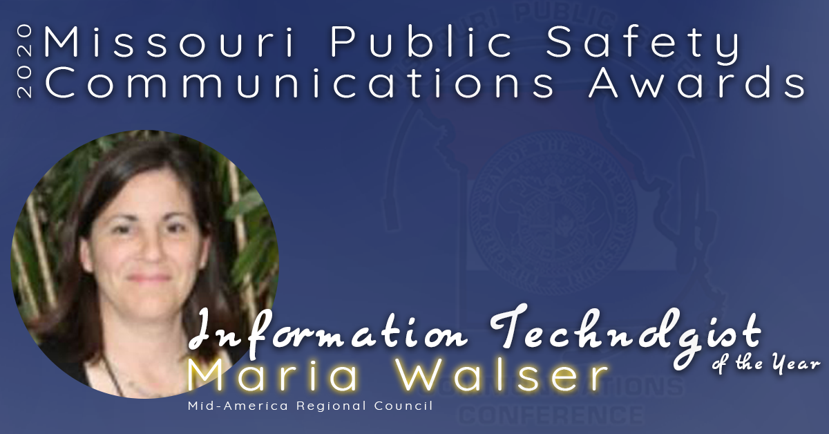 The 2020 Missouri Public Safety Communications Information Technologist of the Year goes to Maria Walser of the Mid-America Regional Council!  Maria started her public safety career 20+ years ago and she currently provides training to the MARC database staff, quality control and integrity to ensure that the 911 database, MSAG and map data is accurate.  Maria's commitment to integrity has always been a priority and she is considered an expert in her field.  She is a leader and has trained and taken on extra duties when they have been short staffed to make sure the work is completed at the highest level possible and it is her commitment that made her peers recognize her for this award.   Congratulations Maria Walser, Missouri's 2020 Information Technologist of the Year!
