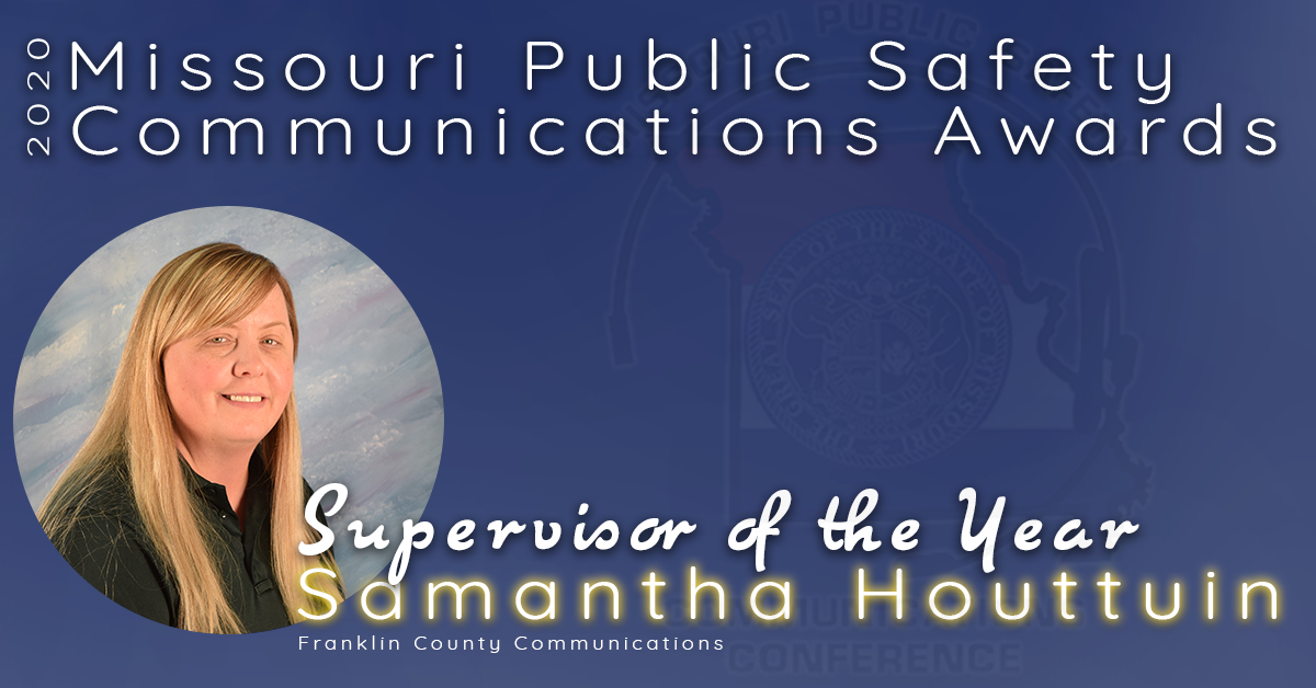 The 2020 Missouri Public Safety Communications Supervisor of the Year Award goes to Samantha Houttuin of the Franklin County Communications Center.  Sam has worked in public safety for 10+ years.  She has been a supervisor and is dedicated her life to helping others in emergency services.  Her staff says she is the glue that holds any team and she is there when you have any questions, are overwhelmed, are lost or just need a friend.  It is her commitment to her team and continued communication between command staff and the line dispatchers that lead her to be recognized for this award.  Congratulations Samantha Houttuin, Missouri's 2020 Supervisor of the Year!