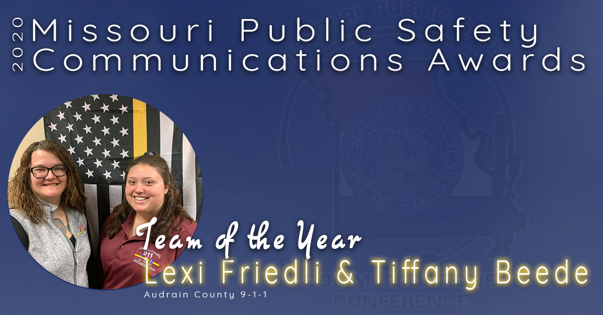 """The 2020 Missouri Public Safety Communications Awards Team of the Year goes to Lexi Friedli and Tiffany Beede of Audrain County 9-1-1.  Lexi has been with Audrain County since September 2017 and Tiffany since November 2016.  Lexi is the CTO and is a trained EMD, starting her career at 18 years of age.  She has wrote the training policy and is patient and understanding with the team.  Tiffany is a trained EMD and is pursuing a degree in psychology and she assisted in the creation of a peer support group for the agency.  This team was nominated when Lexi answered a call from a male that was driving on Highway 54 with a female in the vehicle in active labor.  She encouraged the driver to pull over and began pre-arrival instructions.  Tiffany dispatched the ambulance within 40 seconds, while Lexi assisted in instructing the birth of a """"healthy, breathing, crying baby girl"""".  This team worked together cohesively and this was Audrain Counties first deliver with the aid of an EMD.  For these reasons, this team is being recognized for this years award.  Congratulations Lexi Friedli and Tiffany Beede, Missouri's 2020 Team of the Year!"""