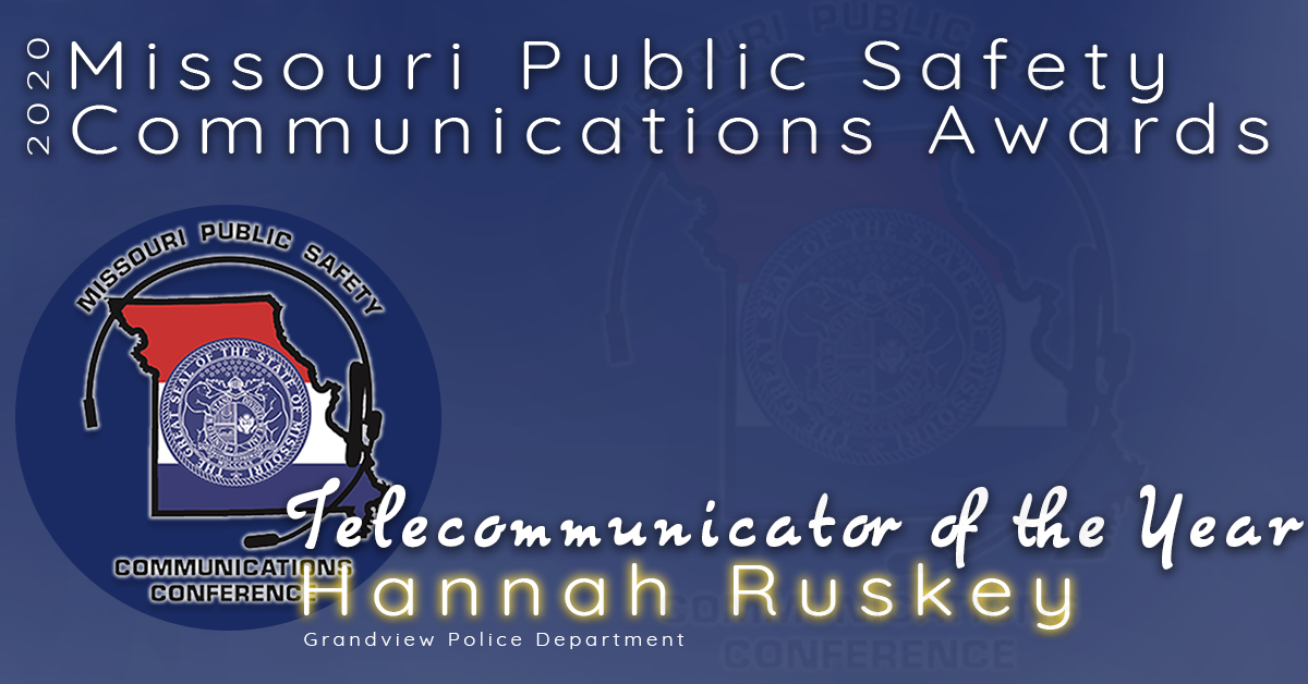 The 2020 Missouri Public Safety Communications Telecommunicator of the Year Award goes to Hannah Ruskey of the Grandview Police Department.  Hannah has worked as a dispatcher since January 2018.  Through adversity, she is always upbeat and she is the ideal co-worker.  She is positive and always has a smile on her face.  She is dedicated and a team player.  It is because of her commitment to her team and her department that she is being recognized for this award.  Congratulations Hannah Ryskey, Missouri's 2020 Telecommunicator of the Year!