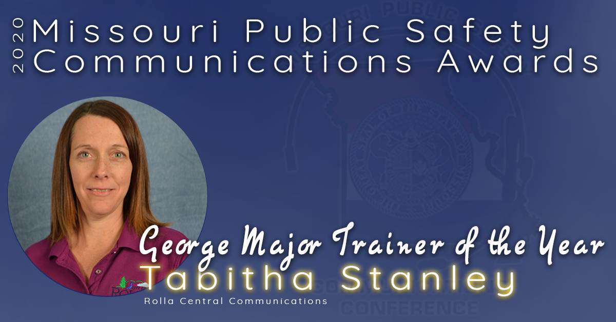 The 2020 Missouri Public Safety Communications 'George Major' Trainer of the Year Award goes to Tabitha Stanley of the Rolla Central Communications.  Tabitha started her career at Rolla Central Communciations in October 2002.  She has been a trainer for over 15 years.  She is described as one of the most consistent employees and always gives 100%.  She is a team player and puts her employees first.  She is compassionate and a mentor by encouraging and providing constructive criticism and remains patient and is one of the most valued employees.  Her agency stated she leads by example and inspires her trainees, those she supervises and even the director.  Because of her dedication and commitment to inspiring, she is being recognized for this award.  Congratulations Tabitha Stanley, Missouri's 2020 'George Major' Trainer of the Year!