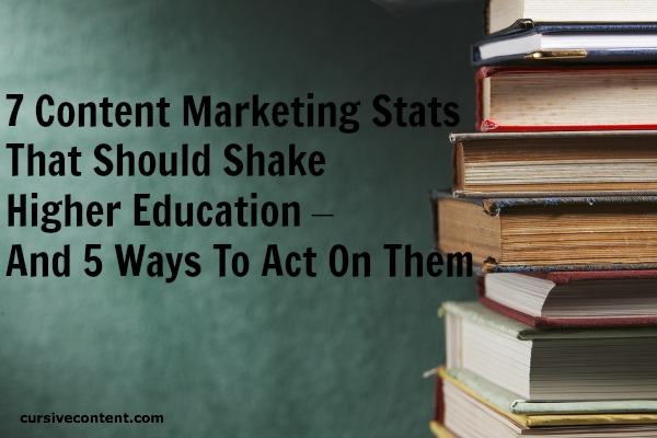 7 content marketing stats that should shake higher education – and 5 ways to act on them