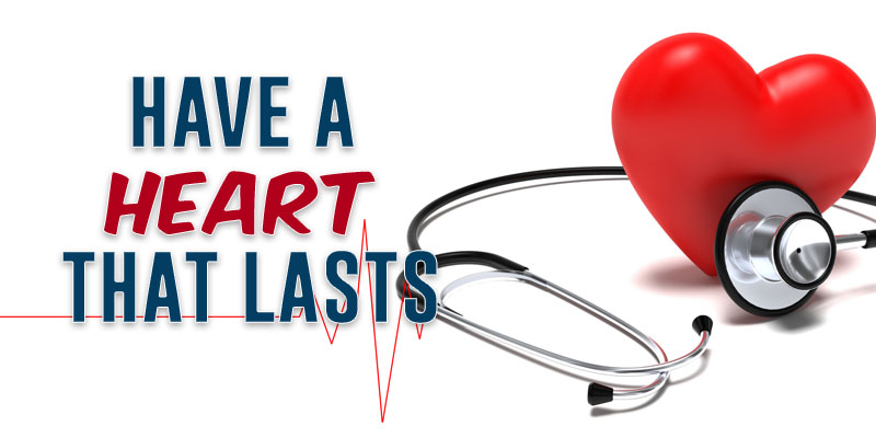 HAVE A HEART THAT LASTS