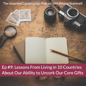 Episode 9 Lessons From Living in 10 Countries About Our Ability to Uncork Our Core Gifts