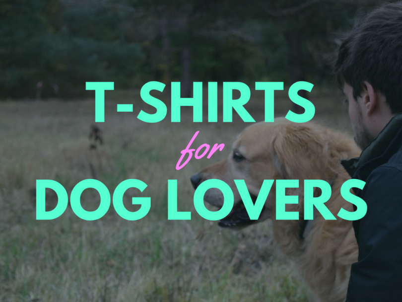 51 of our favorite T-Shirts for Dog Lovers!