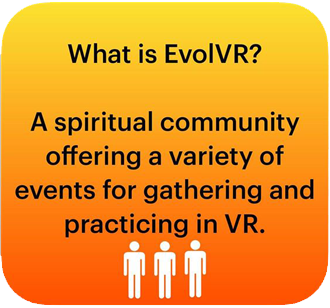 What is EvolVR? A spiritual community offering a variety of events for gathering and practicing in VR.