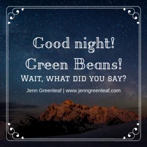 Good night! Green Beans!