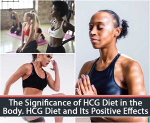 The Significance of HCG Diet in the Body. HCG Diet and Its Positive Effects