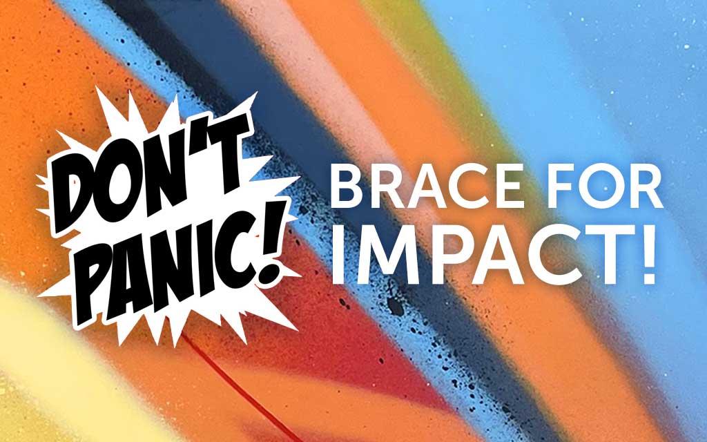 Don't Panic! Brace for Impact!