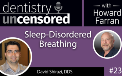 PODCAST BY DENTISTRY UNCENSORED WITH HOWARD FARRAN: Sleep-Disordered Breathing | Dr. David Shirazi