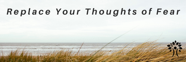 Replace your thoughts of fear