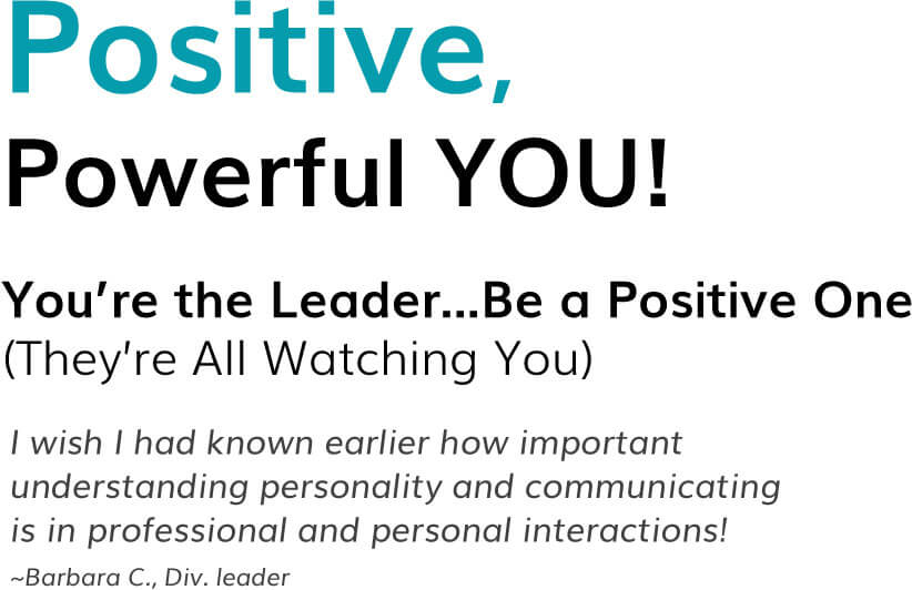 Positive, Powerful YOU! You're the Leader...Be a Positive One (They're All Watching You) I wish I had known earlier how important understanding personality and communicating is in professional and personal interactions! ~Barbara C., Div. leader