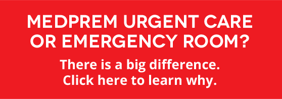 MedPrem Urgent Care or Emergency Room? There is a big difference. Click here to learn why.
