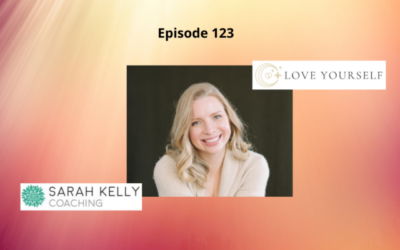 Love Yourself, Attract Love and Heal the World with Sarah Kelly – Episode 123