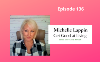 Get Good at Living with Lifestyle Coach, Michelle Lappin – Episode 136