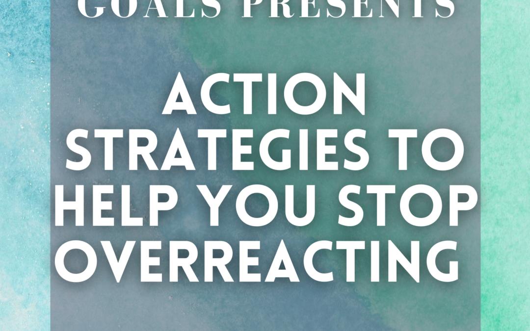 Action Strategies to Help You Stop Overreacting