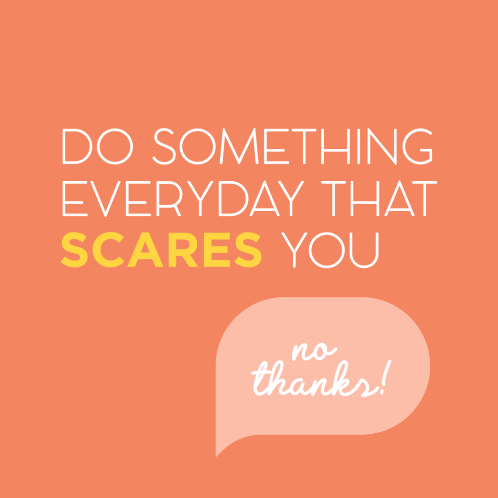 Do Something Everyday That Scares you - No Thanks!