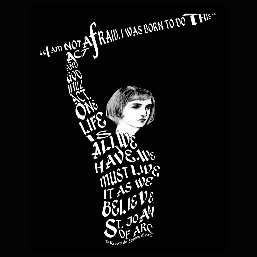 "Joan with raised sword. Her sword is formed by the letters of her quote ""I am not afraid. I was born to do this."" Her body is formed by her quotes ""Act and God will act. One life is all we have. We must live it as we believe."" St. Joan of Arc."