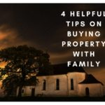 4 Helpful Tips on Buying Property with Family
