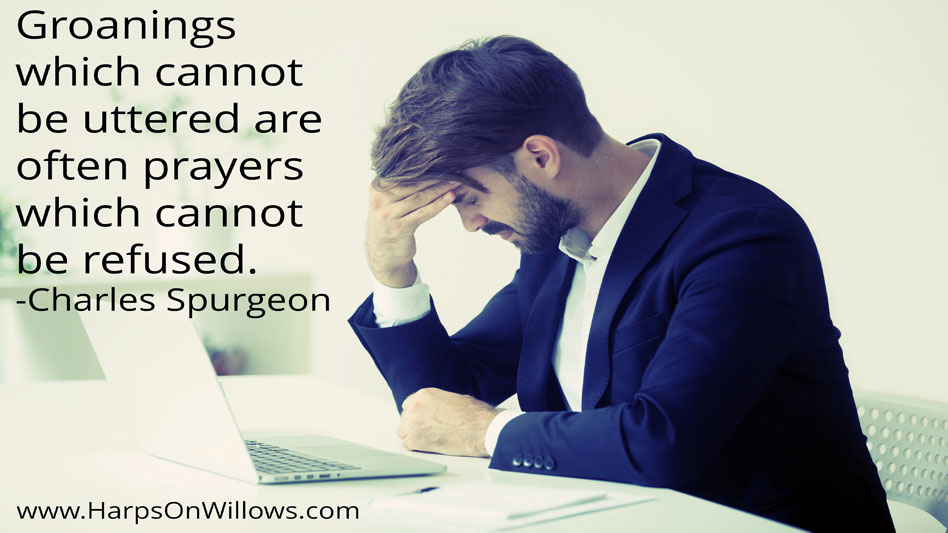 Harps On Willows Charles Spurgeon Quote Groanings Are Prayers Not Refused