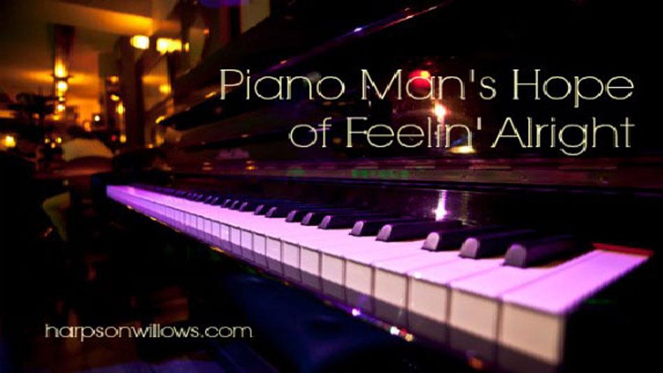 PIANO MAN'S HOPE FOR FEELIN' ALRIGHT