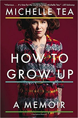 How to Grow Up: A Memoir by Michelle Tea, $12