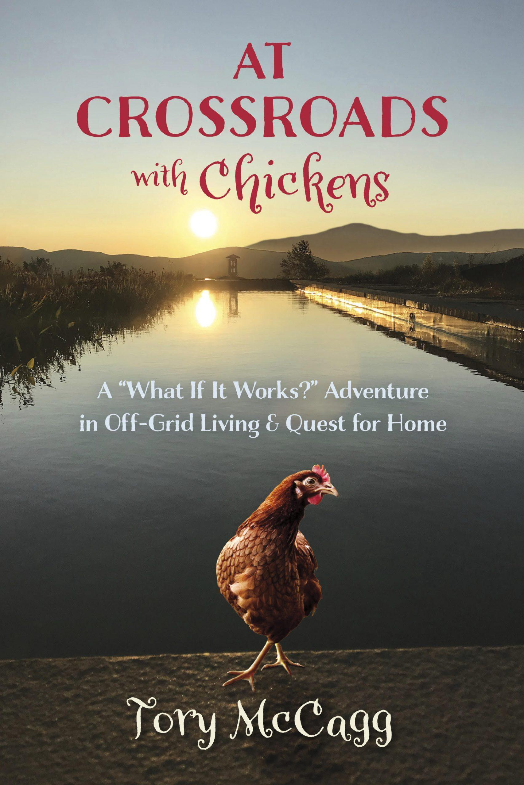 """At Crossroads with Chickens: A """"What If It Works?"""" Adventure in Off-Grid Living & Quest for Home by Tory McCagg, $23 @amazon.com"""