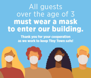 "Illustration of a group of diverse people wearing COVID masks. Text reads ""All guests over the age of 3 must wear a mask to enter our building. Thank you for your cooperation in keeping Tiny Town safe."""