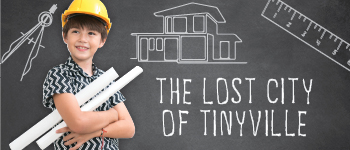 2021 Summer Camp at Tiny Town: The Lost City of Tinyville