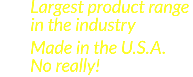 Largest product range in the industry; Made in the U.S.A.