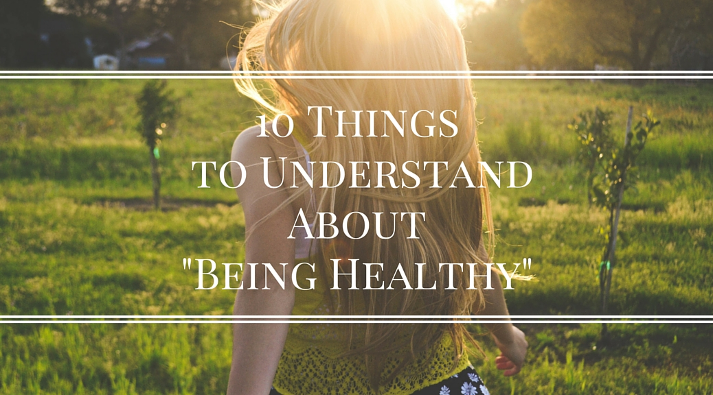 "10 Things to Understand About ""Being Healthy"""
