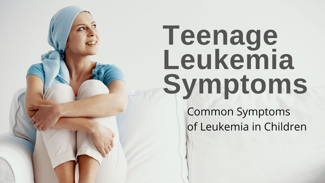 Teenage Leukemia Symptoms | Early Signs Of Teen Cancer