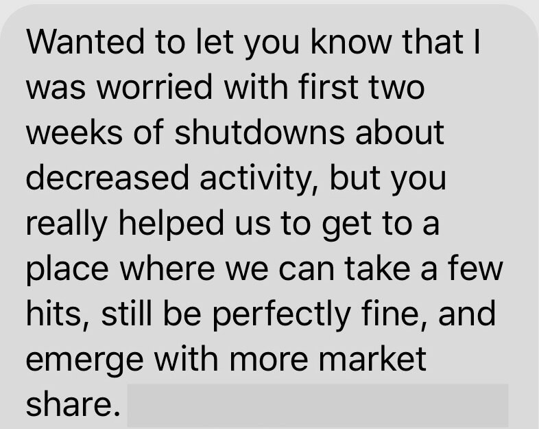 Wanted to let you know that I was worried with first two weeks of shutdowns about decreased activity, but you really helped us get to a place where we can take a few hits, still be perfectly fine, and emerge with more market share.