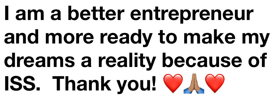 I am a better entrepreneur and more ready to make my dreams a reality because of ISS. Thank you!