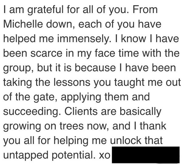 I am grateful for all of you. From Michelle down, each of you have helped me immensely. I know I have been scarce in my face time with the group, but it is because I have been taking the lessons you taught me out of the gate, applying them and succeeding. Clients are basically growing on trees now, and I thank you all for helping me unlock that untapped potential. xo