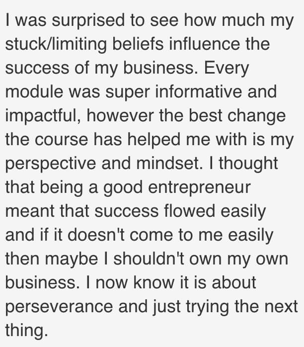 I was surprised to see how much my stuck/limiting beliefs influence the success of my business. Every module was super informative and impactful, however the best change the course has helped me with is my perspective and mindset. I thought that being a good entrepreneur meant that success flowed easily and if it doesn't come to me easily then maybe I shouldn't own my own business. I now know it is about perseverance and just trying the next thing.