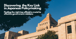 Discovering the Key Link in Japanese Policymaking Finding the right top official is crucial to effective government relations