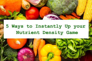 5 Ways to Instantly Up your Nutrient Density Game