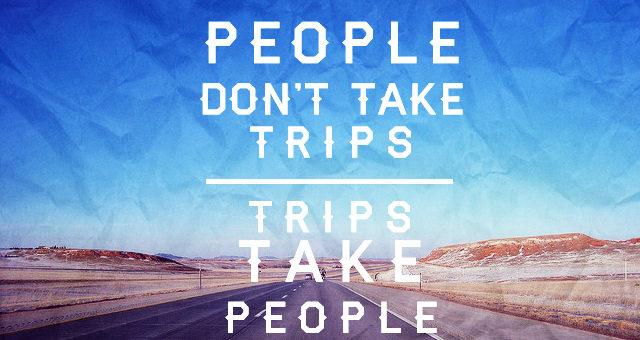 People Don't Take Trips, Trips Take People
