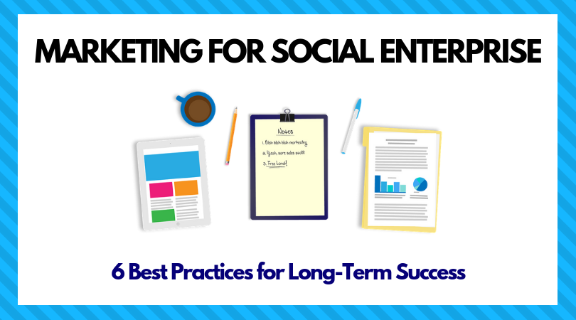 6 Best Practices for Marketing Your Social Enterprise
